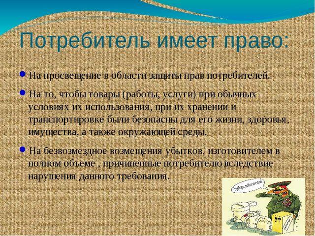 Потребитель имеет право: На просвещение в области защиты прав потребителей. Н...