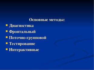 Основные методы: Диагностика Фронтальный Поточно-групповой Тестирование Интер