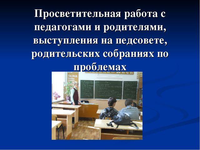 Просветительная работа с педагогами и родителями, выступления на педсовете, р...