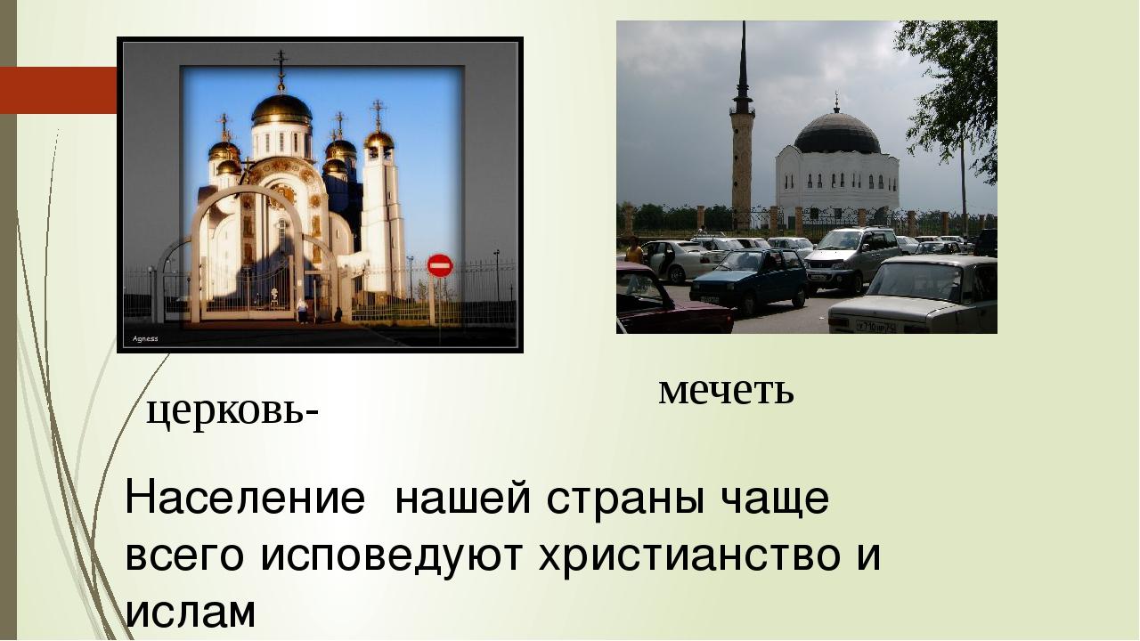церковь- мечеть Население нашей страны чаще всего исповедуют христианство и и...