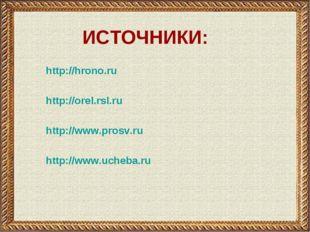 http://hrono.ru http://orel.rsl.ru http://www.prosv.ru http://www.ucheba.ru И