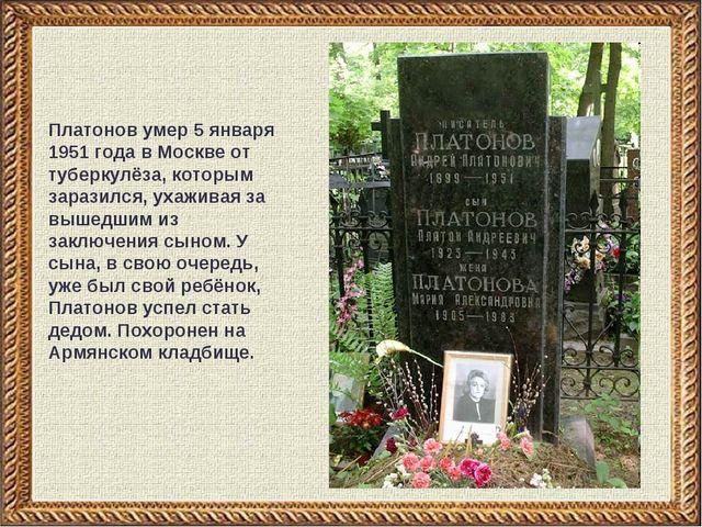 Платонов умер 5 января 1951 года в Москве от туберкулёза, которым заразился,...