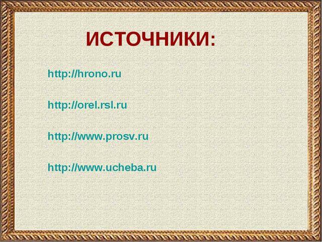 http://hrono.ru http://orel.rsl.ru http://www.prosv.ru http://www.ucheba.ru И...