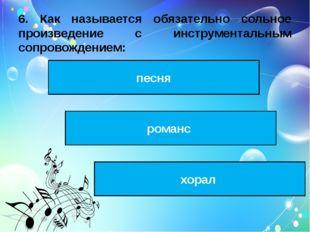 6. Как называется обязательно сольное произведение с инструментальным сопрово