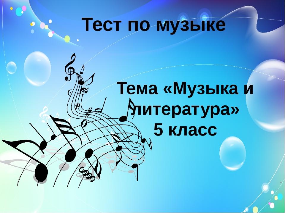 Тест по музыке Тема «Музыка и литература» 5 класс .