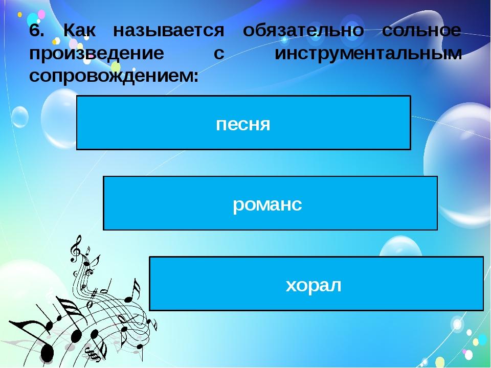 6. Как называется обязательно сольное произведение с инструментальным сопрово...