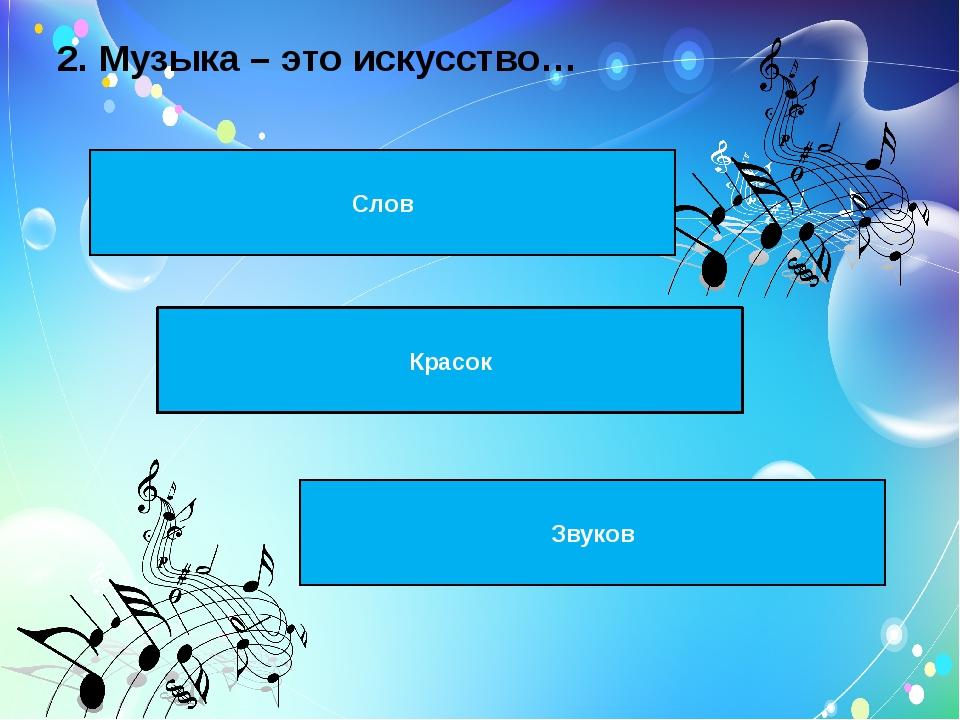 2. Музыка – это искусство…