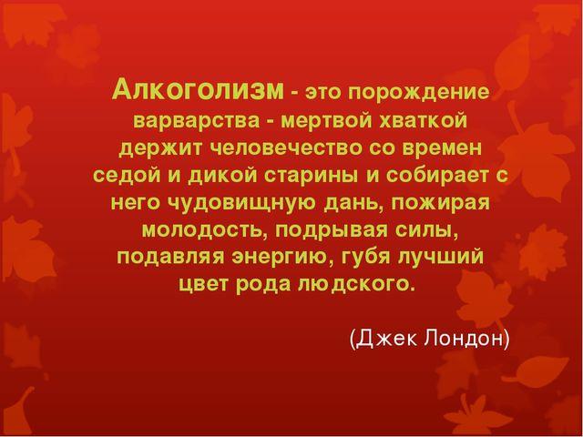 Алкоголизм - это порождение варварства - мертвой хваткой держит человечество...