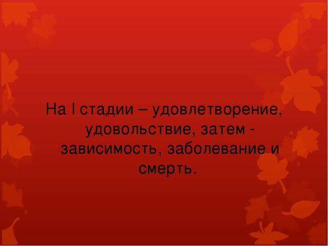 На I стадии – удовлетворение, удовольствие, затем - зависимость, заболевание...