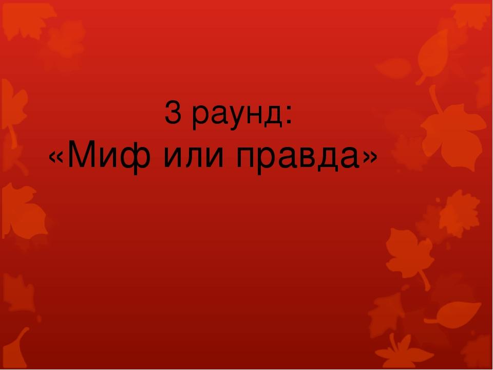 3 раунд: «Миф или правда»