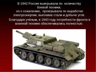 В 1942 Россия выигрывала по количеству боевой техники, но к сожалению, проиг