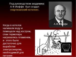 Под руководством академика А.Ф.Иоффе был создал «партизанский котелок». А.Ф.