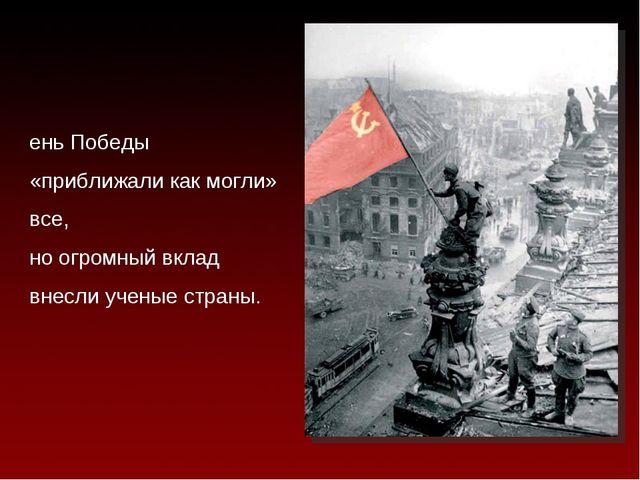 День Победы «приближали как могли» все, но огромный вклад внесли ученые страны.