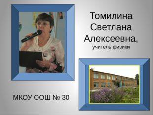 Томилина Светлана Алексеевна, учитель физики МКОУ ООШ № 30