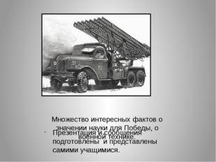 Множество интересных фактов о значении науки для Победы, о военной технике. П