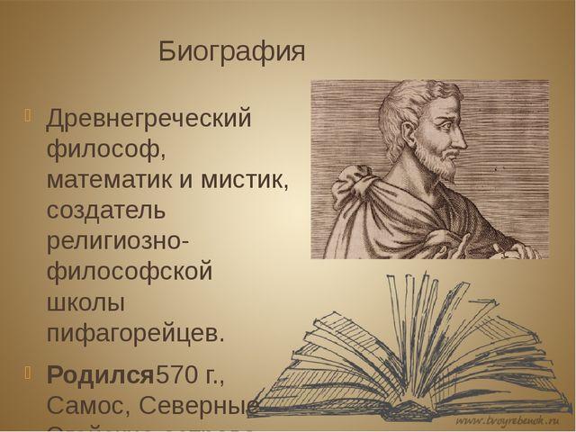 Биография Древнегреческий философ, математик и мистик, создатель религиозно-ф...