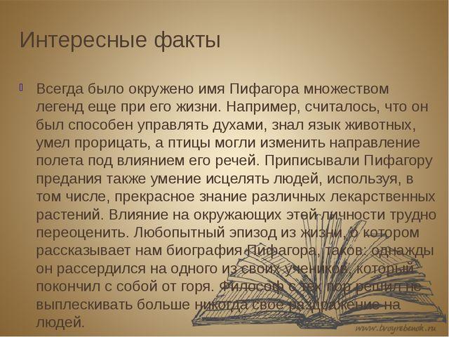 Интересные факты Всегда было окружено имя Пифагора множеством легенд еще при...