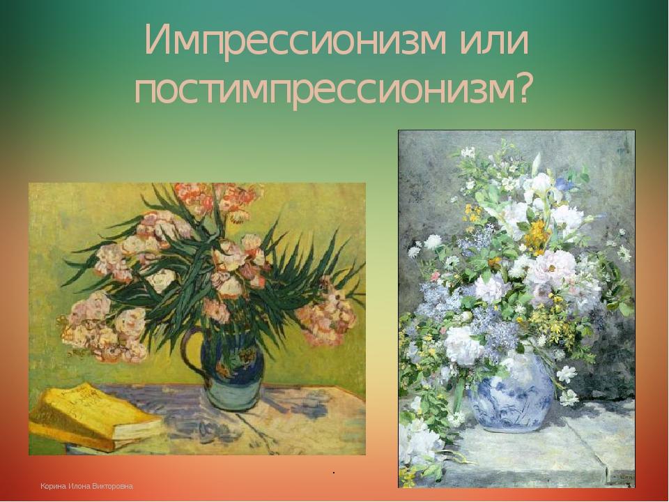 . Импрессионизм или постимпрессионизм? . Корина Илона Викторовна