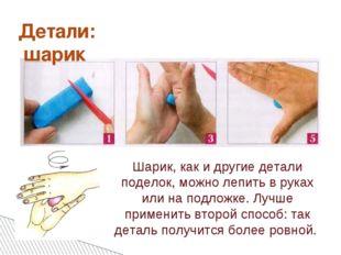 Детали: шарик Шарик, как и другие детали поделок, можно лепить в руках или на