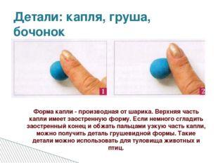 Детали: капля, груша, бочонок Форма капли - производная от шарика. Верхняя ча