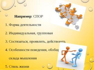Например: СПОР 1. Форма деятельности 2. Индивидуальная, групповая 3. Состяза