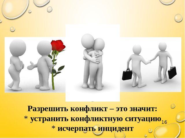 Разрешить конфликт – это значит: * устранить конфликтную ситуацию * исчерпат...