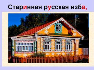 Старинная русская изба,