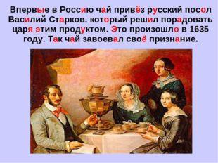 Впервые в Россию чай привёз русский посол Василий Старков. который решил пора