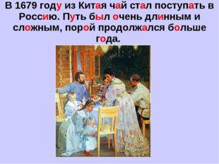В 1679 году из Китая чай стал поступать в Россию. Путь был очень длинным и сл