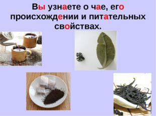 Вы узнаете о чае, его происхождении и питательных свойствах.