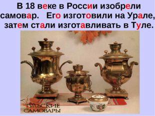 В 18 веке в России изобрели самовар. Его изготовили на Урале, затем стали изг