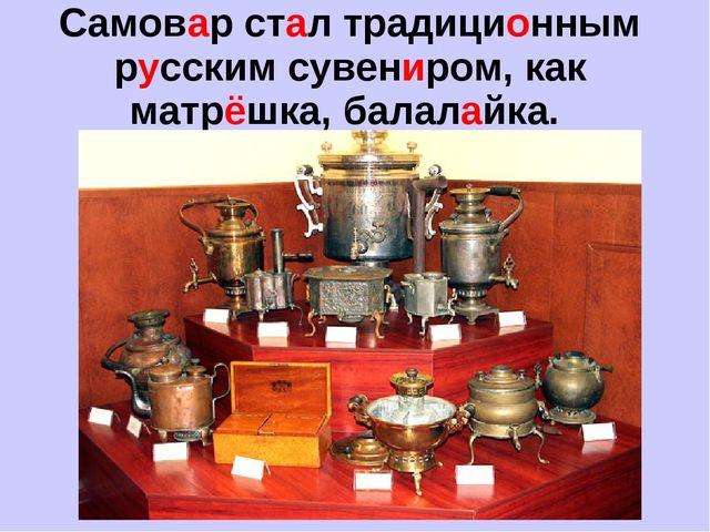 Самовар стал традиционным русским сувениром, как матрёшка, балалайка.