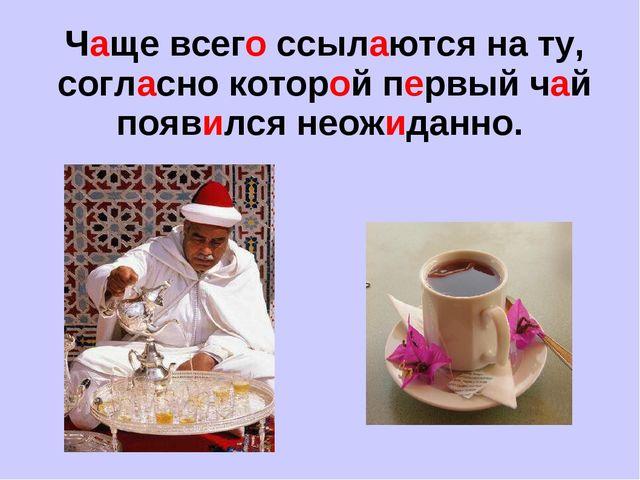 Чаще всего ссылаются на ту, согласно которой первый чай появился неожиданно.