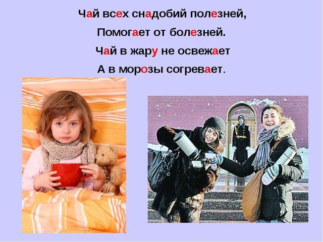 Чай всех снадобий полезней, Помогает от болезней. Чай в жару не освежает А в...