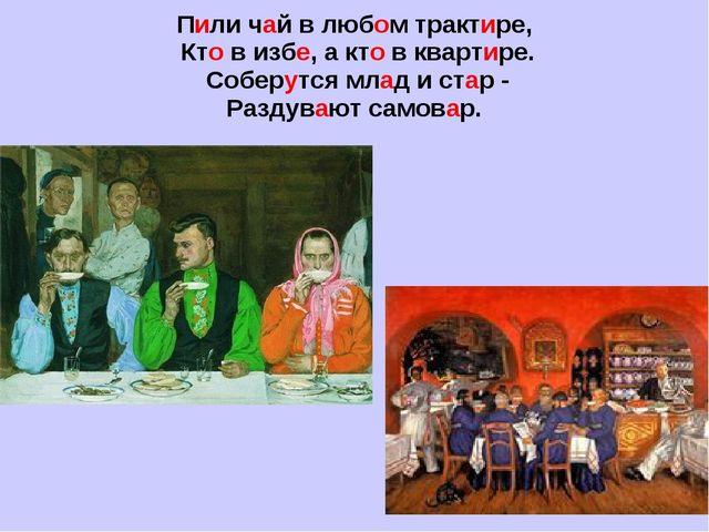 Пили чай в любом трактире, Кто в избе, а кто в квартире. Соберутся млад и ста...