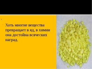 . Хоть многие вещества превращает в яд, в химии она достойна всяческих наград.