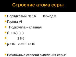 Строение атома серы Порядковый № 16 Период 3 Группа VI Подгруппа – главная S
