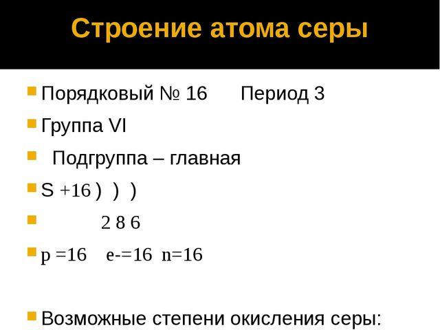 Строение атома серы Порядковый № 16 Период 3 Группа VI Подгруппа – главная S...
