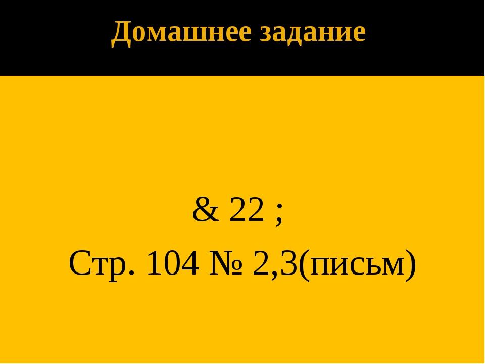 Домашнее задание & 22 ; Стр. 104 № 2,3(письм)