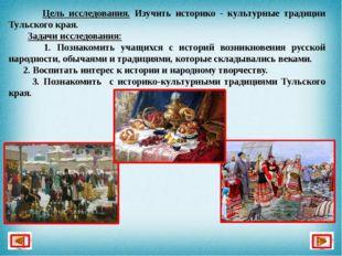 Цель исследования. Изучить историко - культурные традиции Тульского края. За