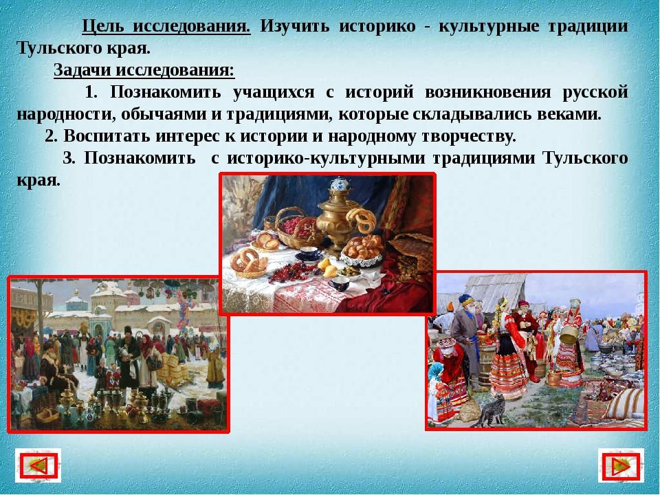 Цель исследования. Изучить историко - культурные традиции Тульского края. За...