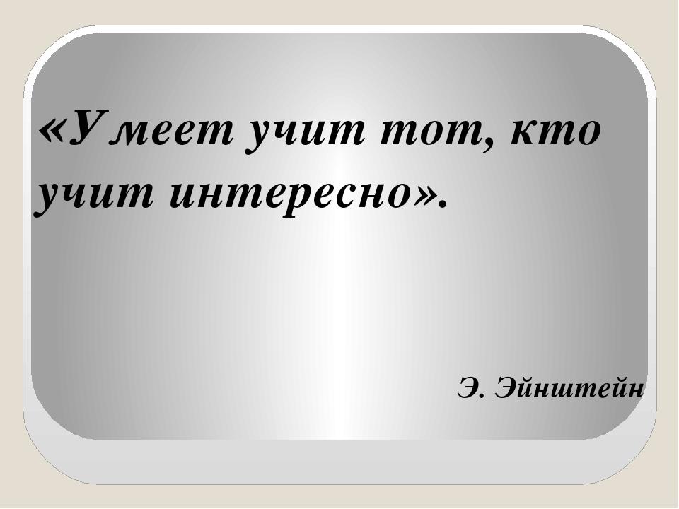 «Умеет учит тот, кто учит интересно». Э. Эйнштейн
