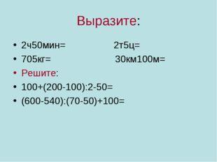 Выразите: 2ч50мин= 2т5ц= 705кг= 30км100м= Решите: 100+(200-100):2-50= (600-54