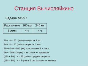 Станция Вычисляйкино Задача №297 260 : 4 = 65 (км/ч) – скорость 1 мот . 240 :