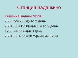 Станция Задачкино Решение задачи №296. 750:3*2=500(м)-во 2 день 750+500=1250(