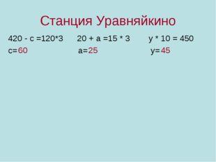 Станция Уравняйкино 420 - с =120*3 20 + а =15 * 3 у * 10 = 450 с= а= у= 60 25
