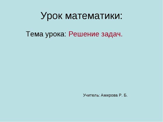Урок математики: Тема урока: Решение задач. Учитель: Амирова Р. Б.