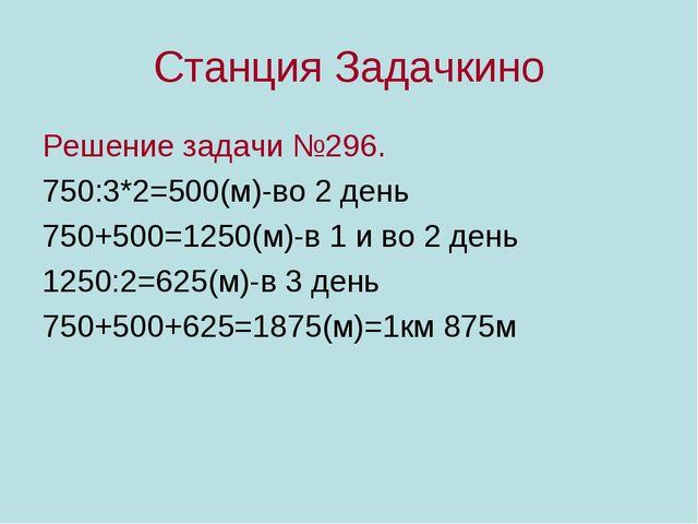Станция Задачкино Решение задачи №296. 750:3*2=500(м)-во 2 день 750+500=1250(...