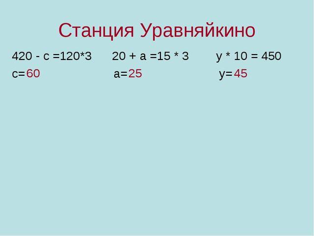 Станция Уравняйкино 420 - с =120*3 20 + а =15 * 3 у * 10 = 450 с= а= у= 60 25...