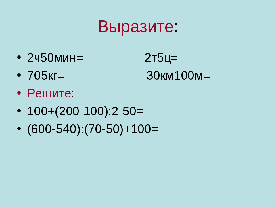 Выразите: 2ч50мин= 2т5ц= 705кг= 30км100м= Решите: 100+(200-100):2-50= (600-54...